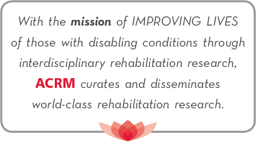 With a mission to IMPROVE LIVES, ACRM curates and disseminates world-class rehabilitation research