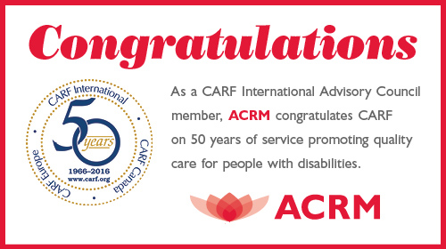 As a CARF International Advisory Council member,  ACRM congratulates CARF on 50 years of service promoting quality care for people with disabilities.