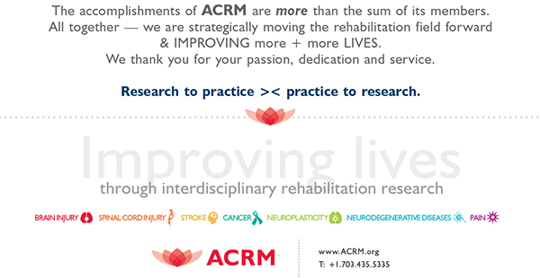 The accomplishments of ACRM is more than the sum of its members. All together — we are strategically moving the rehabilitation field forward & IMPROVING more + more LIVES.  We thank you for your passion, dedication and devotion.  Research to practice >< practice to research.