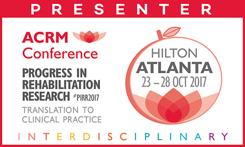 PRESENTER: ACRM Conference: ATLANTA HILTON: Progress in Rehabilitation Research #PIRR2017 Translation to clinical practice