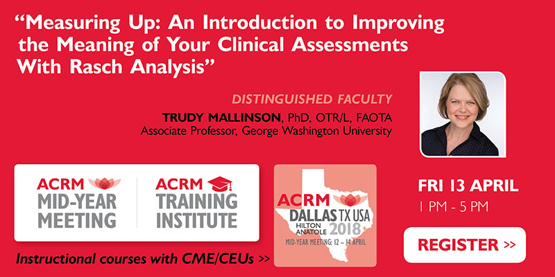 "ACRM Training Institute Instructional Course: ""Measuring Up: An Introduction to Improving the Meaning of Your Clinical Assessments With Rasch Analysis"" Faculty: Mallinson"