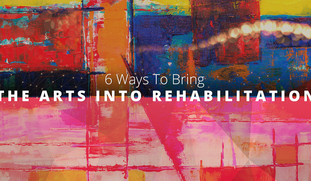 6 Ways To Bring The Arts Into Rehabilitation