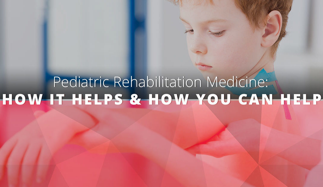 Pediatric Rehabilitation Medicine: How It Helps & How You Can Help