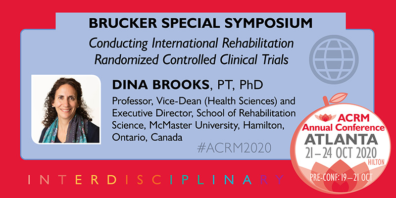 SPECIAL SYMPOSIUM: BRUCKER INTERNATIONAL SYMPOSIUM: Conducting International Rehabilitation Randomized Controlled Clinical Trials —Dina Brooks, PT, PhD